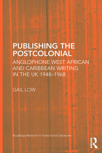 Publishing the Postcolonial Anglophone West African and Caribbean Writing in the UK 1948-1968 book cover