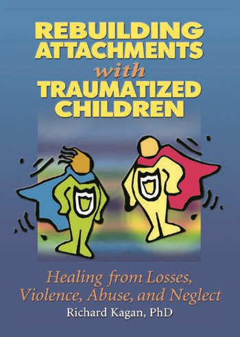 Rebuilding Attachments with Traumatized Children Healing from Losses, Violence, Abuse, and Neglect book cover