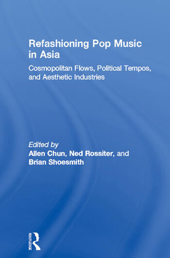 Refashioning Pop Music in Asia Cosmopolitan Flows, Political Tempos, and Aesthetic Industries book cover