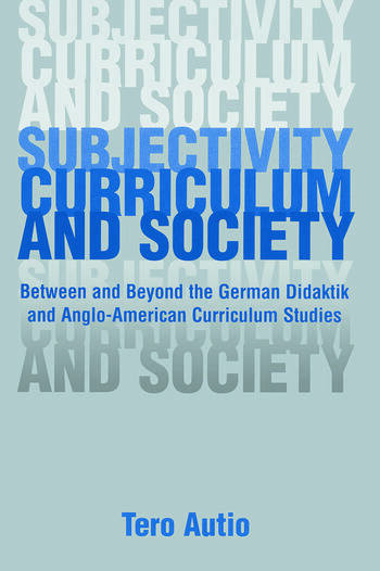 Subjectivity, Curriculum, and Society Between and Beyond the German Didaktik and Anglo-American Curriculum Studies book cover