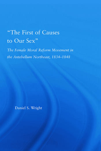 The First of Causes to Our Sex The Female Moral Reform Movement in the Antebellum Northeast, 1834-1848 book cover
