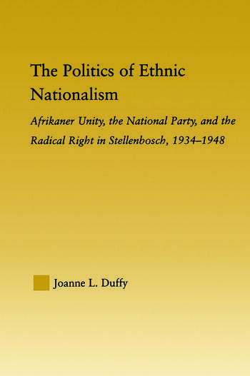 The Politics of Ethnic Nationalism Afrikaner Unity, the National Party and the Radical Right in Stellenbosch, 1934–1948 book cover