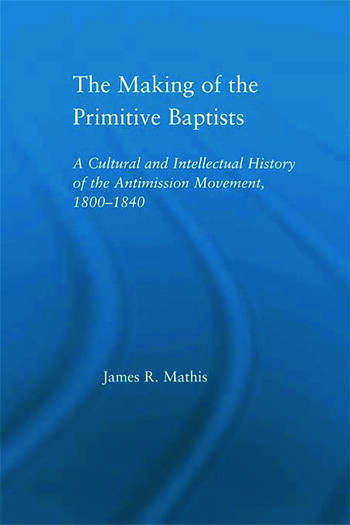 The Making of the Primitive Baptists A Cultural and Intellectual History of the Anti-Mission Movement, 1800-1840 book cover