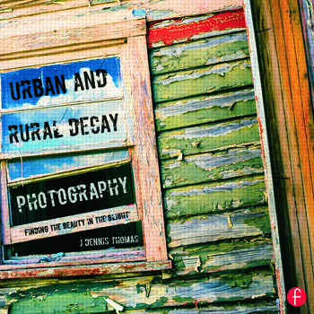 Urban and Rural Decay Photography How to Capture the Beauty in the Blight book cover