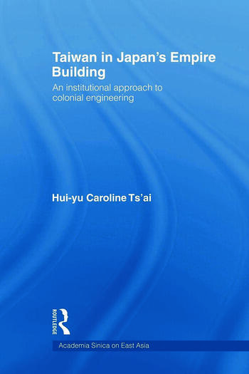 Taiwan in Japan's Empire-Building An Institutional Approach to Colonial Engineering book cover