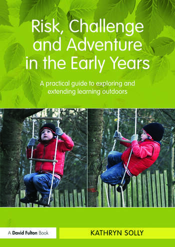 Risk, Challenge and Adventure in the Early Years A practical guide to exploring and extending learning outdoors book cover