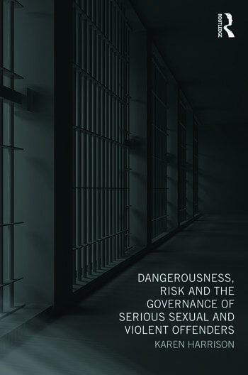 Dangerousness, Risk and the Governance of Serious Sexual and Violent Offenders book cover