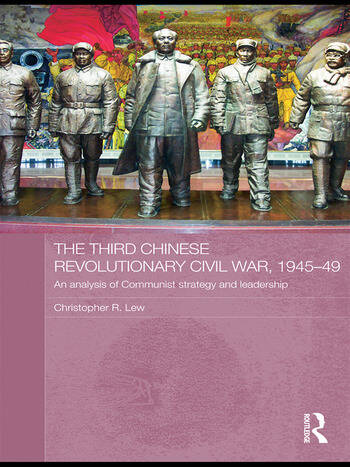 The Third Chinese Revolutionary Civil War, 1945–49 An Analysis of Communist Strategy and Leadership book cover