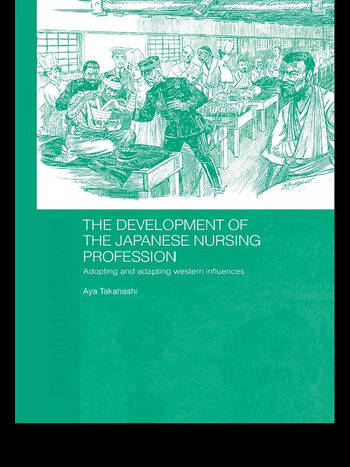 The Development of the Japanese Nursing Profession Adopting and Adapting Western Influences book cover