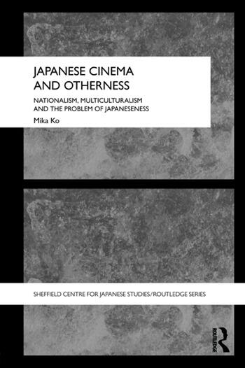Japanese Cinema and Otherness Nationalism, Multiculturalism and the Problem of Japaneseness book cover