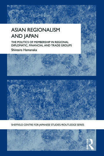 Asian Regionalism and Japan The Politics of Membership in Regional Diplomatic, Financial and Trade Groups book cover