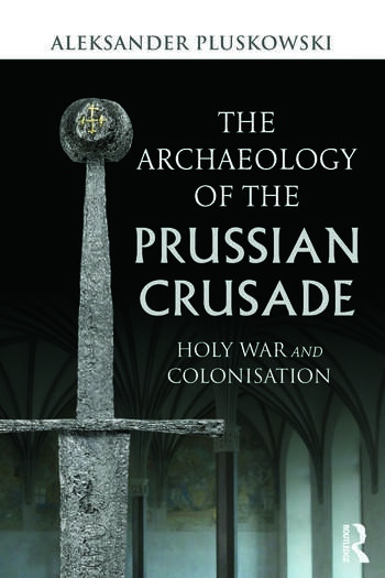 The Archaeology of the Prussian Crusade Holy War and Colonisation book cover