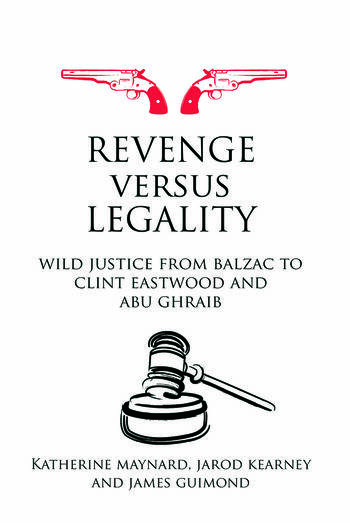 Revenge versus Legality Wild Justice from Balzac to Clint Eastwood and Abu Ghraib book cover