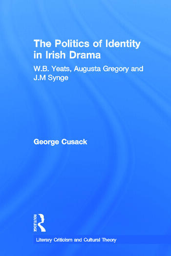 The Politics of Identity in Irish Drama W.B. Yeats, Augusta Gregory and J.M. Synge book cover