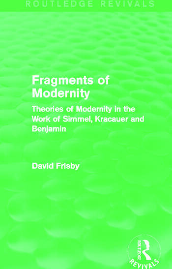 Fragments of Modernity (Routledge Revivals) Theories of Modernity in the Work of Simmel, Kracauer and Benjamin book cover