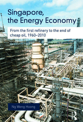 Singapore, the Energy Economy From The First Refinery To The End Of Cheap Oil, 1960-2010 book cover