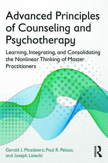 Advanced Principles of Counseling and Psychotherapy Learning, Integrating, and Consolidating the Nonlinear Thinking of Master Practitioners book cover