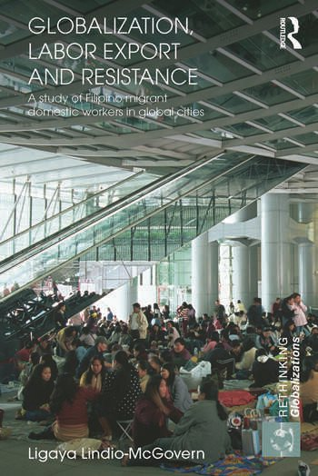 Globalization, Labor Export and Resistance A Study of Filipino Migrant Domestic Workers in Global Cities book cover