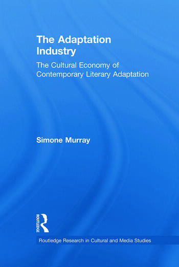 The Adaptation Industry The Cultural Economy of Contemporary Literary Adaptation book cover