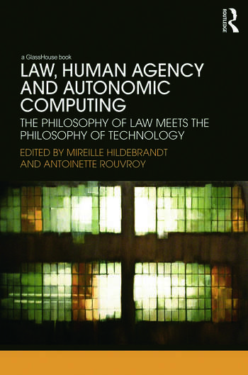 Law, Human Agency and Autonomic Computing The Philosophy of Law Meets the Philosophy of Technology book cover