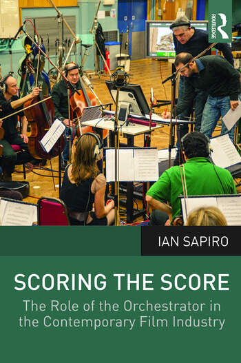 Scoring the Score The Role of the Orchestrator in the Contemporary Film Industry book cover