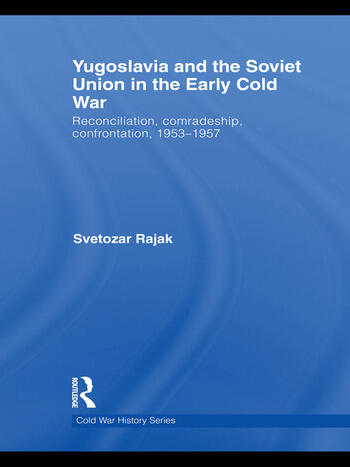 Yugoslavia and the Soviet Union in the Early Cold War Reconciliation, comradeship, confrontation, 1953-1957 book cover