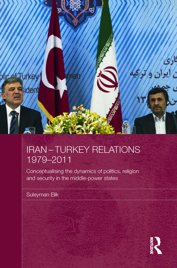 Iran-Turkey Relations, 1979-2011 Conceptualising the Dynamics of Politics, Religion and Security in Middle-Power States book cover