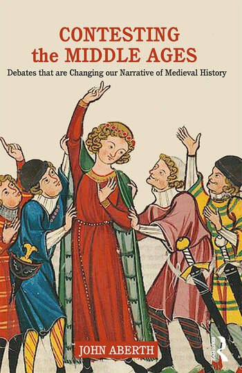 Contesting the Middle Ages Debates that are Changing our Narrative of Medieval History book cover