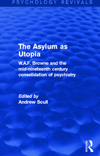 The Asylum as Utopia W.A.F. Browne and the Mid-Nineteenth Century Consolidation of Psychiatry book cover