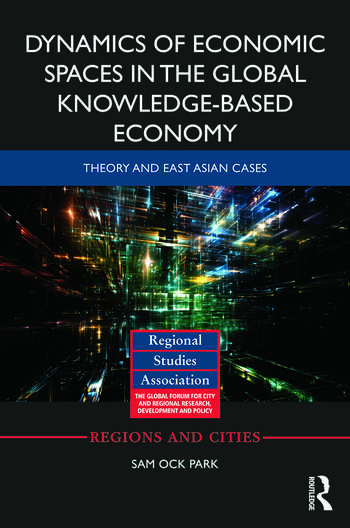 Dynamics of Economic Spaces in the Global Knowledge-based Economy Theory and East Asian Cases book cover