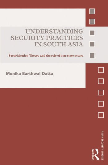 Understanding Security Practices in South Asia Securitization Theory and the Role of Non-State Actors book cover