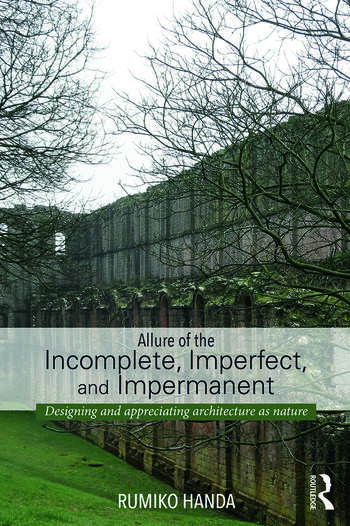 Allure of the Incomplete, Imperfect, and Impermanent Designing and Appreciating Architecture as Nature book cover