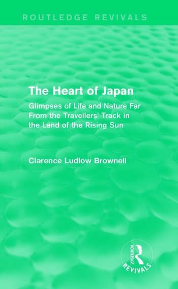 The Heart of Japan (Routledge Revivals) Glimpses of Life and Nature Far From the Travellers' Track in the Land of the Rising Sun book cover