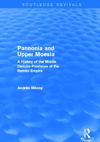 Pannonia and Upper Moesia (Routledge Revivals) A History of the Middle Danube Provinces of the Roman Empire book cover