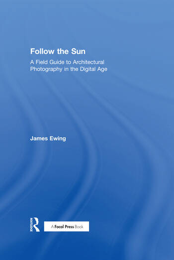 Follow the Sun A Field Guide to Architectural Photography in the Digital Age book cover