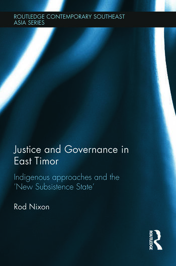 Justice and Governance in East Timor Indigenous Approaches and the 'New Subsistence State' book cover