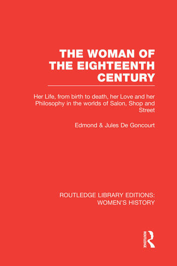 The Woman of the Eighteenth Century Her Life, from Birth to Death, Her Love and Her Philosophy in the Worlds of Salon, Shop and Street book cover