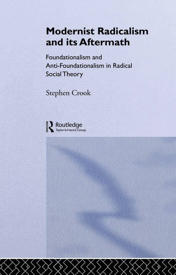 Modernist Radicalism and its Aftermath Foundationalism and Anti-Foundationalism in Radical Social Theory book cover