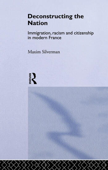 Deconstructing the Nation Immigration, Racism and Citizenship in Modern France book cover