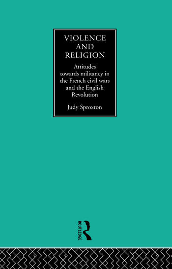 Violence and Religion Attitudes towards militancy in the French civil wars and the English Revolution book cover