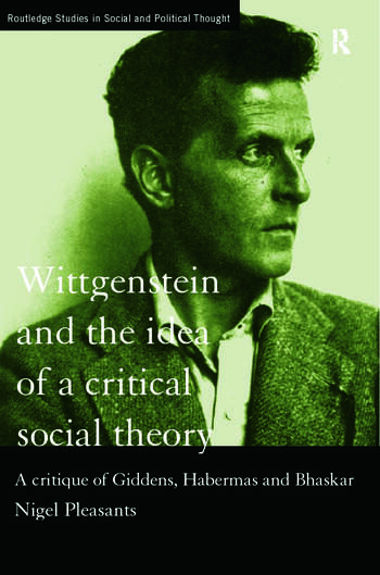 Wittgenstein and the Idea of a Critical Social Theory A Critique of Giddens, Habermas and Bhaskar book cover