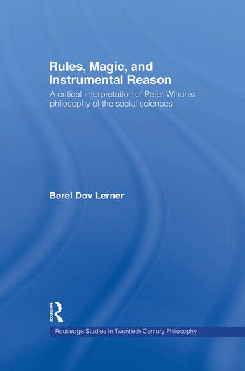 Rules, Magic and Instrumental Reason A Critical Interpretation of Peter Winch's Philosophy of the Social Sciences book cover