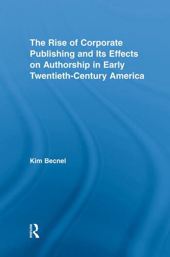 The Rise of Corporate Publishing and Its Effects on Authorship in Early Twentieth Century America book cover