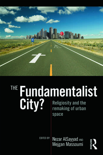 The Fundamentalist City? Religiosity and the Remaking of Urban Space book cover