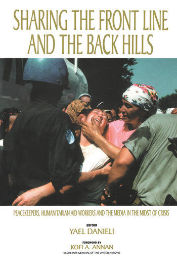 Sharing the Front Line and the Back Hills International Protectors and Providers - Peacekeepers, Humanitarian Aid Workers and the Media in the Midst of Crisis book cover