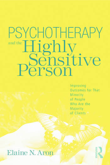 Psychotherapy and the Highly Sensitive Person Improving Outcomes for That Minority of People Who Are the Majority of Clients book cover