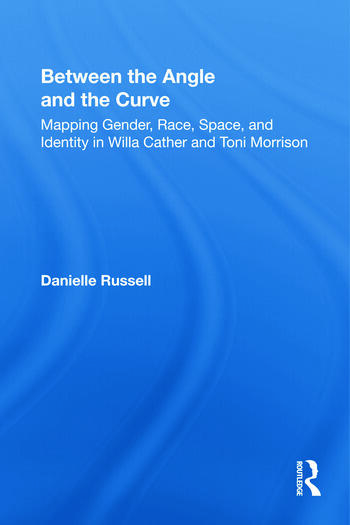 Between the Angle and the Curve Mapping Gender, Race, Space, and Identity in Willa Cather and Toni Morrison book cover