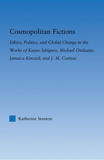 Cosmopolitan Fictions Ethics, Politics, and Global Change in the Works of Kazuo Ishiguro, Michael Ondaatje, Jamaica Kincaid, and J. M. Coetzee book cover