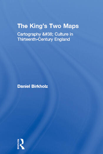The King's Two Maps Cartography & Culture in Thirteenth-Century England book cover