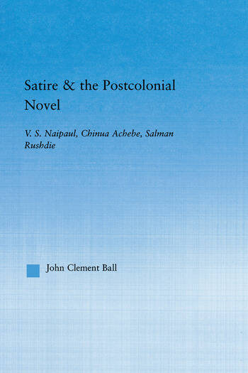 Satire and the Postcolonial Novel V.S. Naipaul, Chinua Achebe, Salman Rushdie book cover
